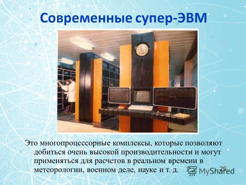 Это многопроцессорные комплексы, которые позволяют добиться очень высокой производительности и могут применяться для расчетов в реальном времени в метеорологии, военном деле, науке и т. д. 29 Современные супер-ЭВМ