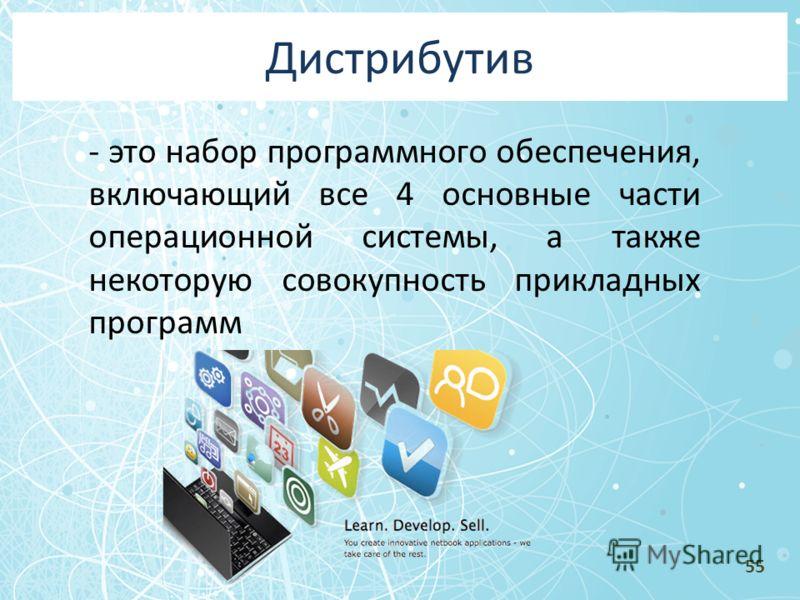 Дистрибутив - это набор программного обеспечения, включающий все 4 основные части операционной системы, а также некоторую совокупность прикладных программ 55