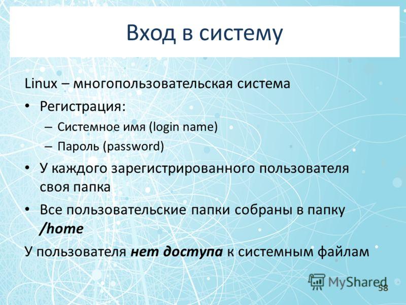 Вход в систему Linux – многопользовательская система Регистрация: – Системное имя (login name) – Пароль (password) У каждого зарегистрированного пользователя своя папка Все пользовательские папки собраны в папку /home У пользователя нет доступа к сис