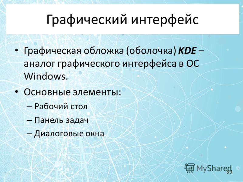 Графический интерфейс Графическая обложка (оболочка) KDE – аналог графического интерфейса в ОС Windows. Основные элементы: – Рабочий стол – Панель задач – Диалоговые окна 59