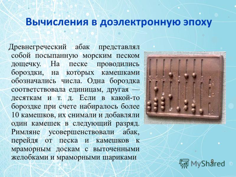 Древнегреческий абак представлял собой посыпанную морским песком дощечку. На песке проводились бороздки, на которых камешками обозначались числа. Одна бороздка соответствовала единицам, другая десяткам и т. д. Если в какой-то бороздке при счете набир