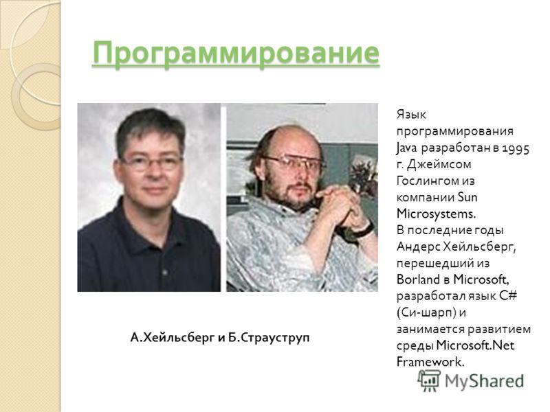 Программирование Язык программирования Java разработан в 1995 г. Джеймсом Гослингом из компании Sun Microsystems. В последние годы Андерс Хейльсберг, перешедший из Borland в Microsoft, разработал язык C# ( Си-шарп) и занимается развитием среды Micros