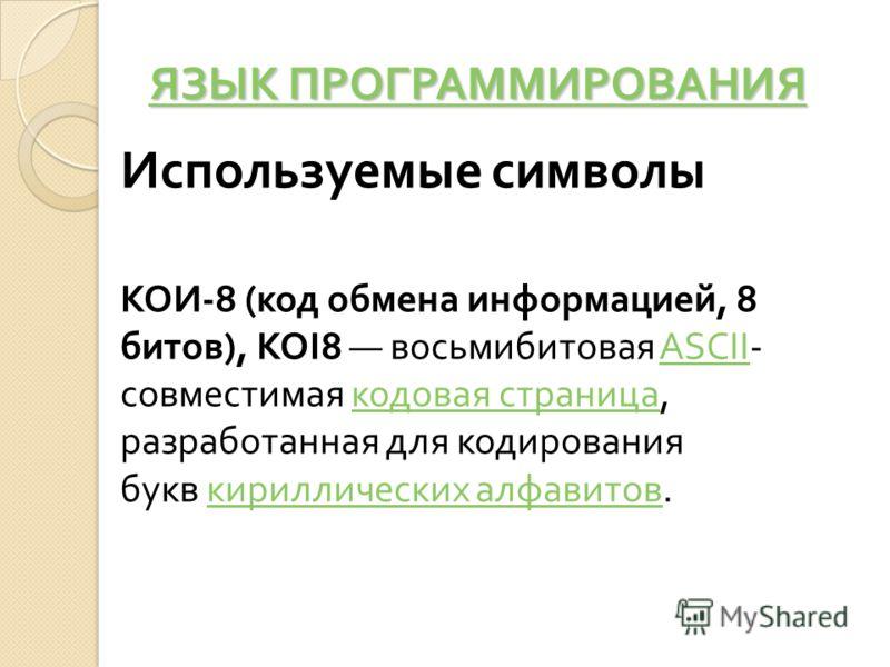 ЯЗЫК ПРОГРАММИРОВАНИЯ ЯЗЫК ПРОГРАММИРОВАНИЯ Используемые символы КОИ -8 ( код обмена информацией, 8 битов ), KOI8 восьмибитовая ASCII- совместимая кодовая страница, разработанная для кодирования букв кириллических алфавитов.ASCII кодовая страница кир
