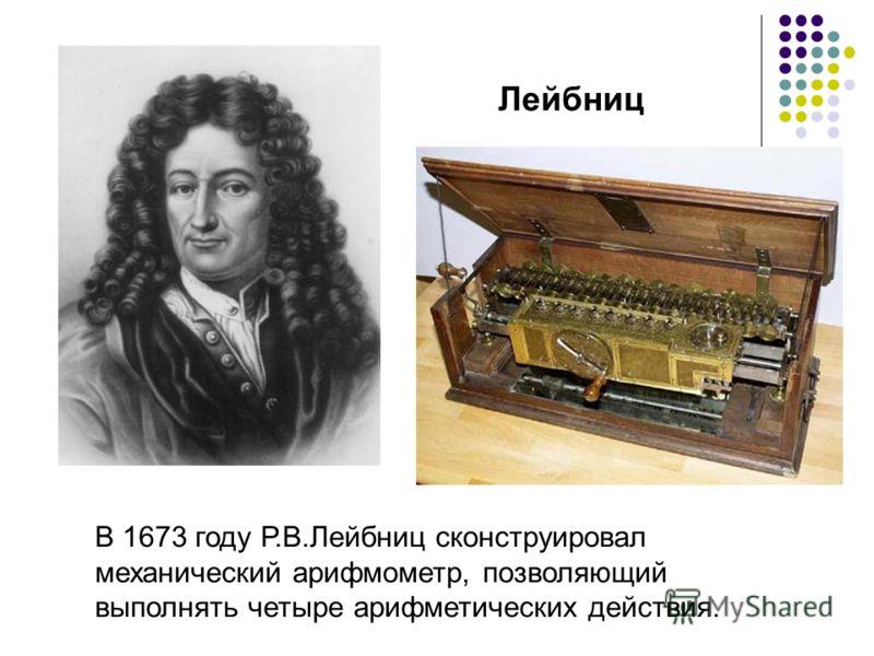 Лейбниц В 1673 году Р.В.Лейбниц сконструировал механический арифмометр, позволяющий выполнять четыре арифметических действия.