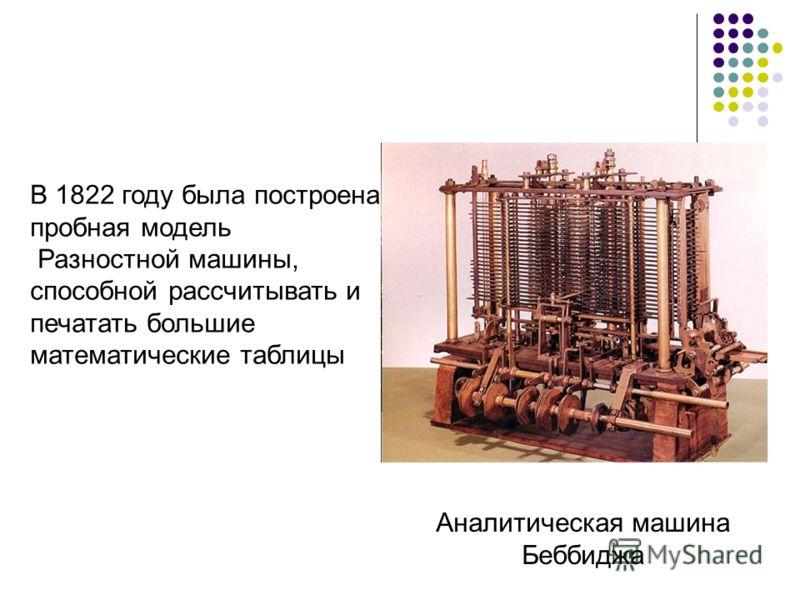 Аналитическая машина Беббиджа В 1822 году была построена пробная модель Разностной машины, способной рассчитывать и печатать большие математические таблицы