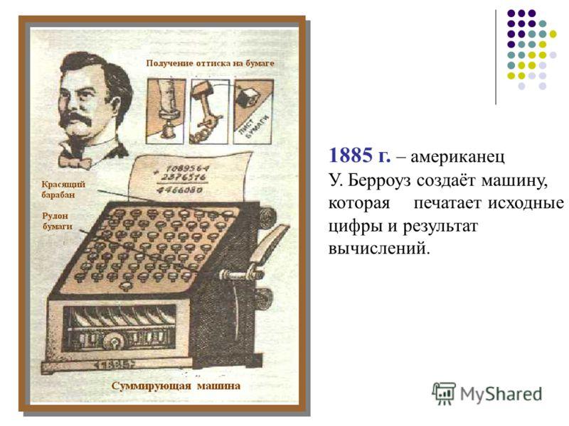1885 г. – американец У. Берроуз создаёт машину, которая печатает исходные цифры и результат вычислений.