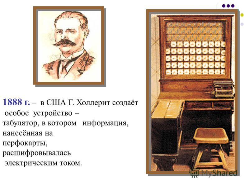 1888 г. – в США Г. Холлерит создаёт особое устройство – табулятор, в котором информация, нанесённая на перфокарты, расшифровывалась электрическим током.