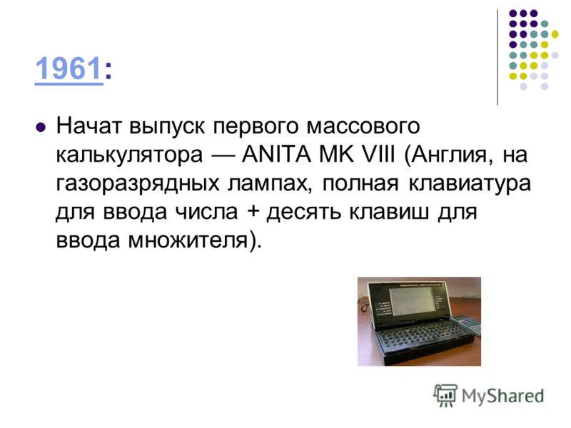 19611961: Начат выпуск первого массового калькулятора ANITA MK VIII (Англия, на газоразрядных лампах, полная клавиатура для ввода числа + десять клавиш для ввода множителя).