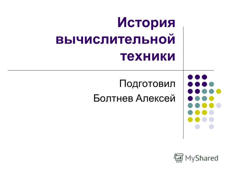 История вычислительной техники Подготовил Болтнев Алексей