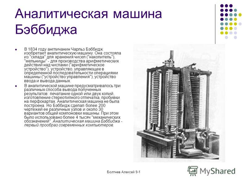 Болтнев Алексей 9-1 Аналитическая машина Бэббиджа В 1834 году англичанин Чарльз Бэббидж изобретает аналитическую машину. Она состояла из