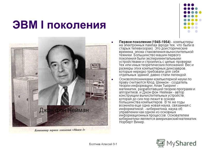 Болтнев Алексей 9-1 ЭВМ I поколения Первое поколение (1945-1954) - компьютеры на электронных лампах (вроде тех, что были в старых телевизорах). Это доисторические времена, эпоха становления вычислительной техники. Большинство машин первого поколения