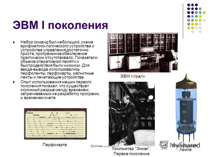 Болтнев Алексей 9-1 ЭВМ I поколения ЭВМ «Урал» Набор команд был небольшой, схема арифметико-логического устройства и устройства управления достаточно проста, программное обеспечение практически отсутствовало. Показатели объема оперативной памяти и бы