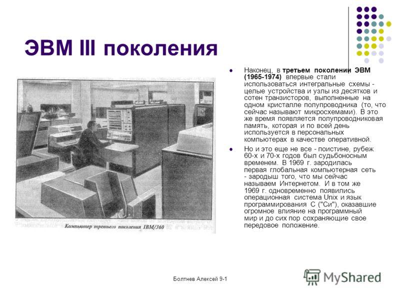Болтнев Алексей 9-1 ЭВМ III поколения Наконец, в третьем поколении ЭВМ (1965-1974) впервые стали использоваться интегральные схемы - целые устройства и узлы из десятков и сотен транзисторов, выполненные на одном кристалле полупроводника (то, что сейч
