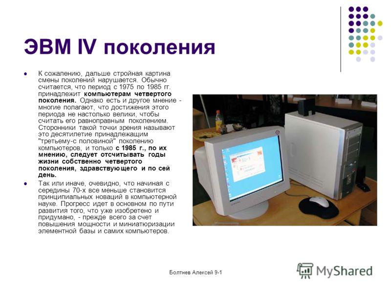 Болтнев Алексей 9-1 ЭВМ IV поколения К сожалению, дальше стройная картина смены поколений нарушается. Обычно считается, что период с 1975 по 1985 гг. принадлежит компьютерам четвертого поколения. Однако есть и другое мнение - многие полагают, что дос