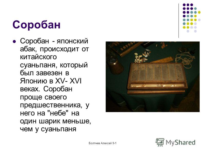 Болтнев Алексей 9-1 Соробан Соробан - японский абак, происходит от китайского суаньпаня, который был завезен в Японию в XV- XVI веках. Соробан проще своего предшественника, у него на небе на один шарик меньше, чем у суаньпаня