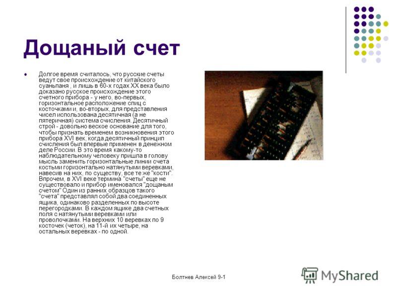 Болтнев Алексей 9-1 Дощаный счет Долгое время считалось, что русские счеты ведут свое происхождение от китайского суаньпаня, и лишь в 60-х годах XX века было доказано русское происхождение этого счетного прибора - у него, во-первых, горизонтальное ра