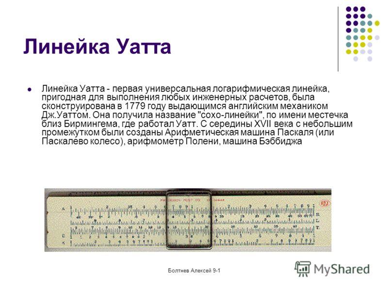 Болтнев Алексей 9-1 Линейка Уатта Линейка Уатта - первая универсальная логарифмическая линейка, пригодная для выполнения любых инженерных расчетов, была сконструирована в 1779 году выдающимся английским механиком Дж.Уаттом. Она получила название