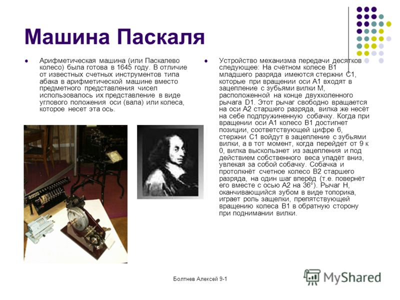 Болтнев Алексей 9-1 Машина Паскаля Арифметическая машина (или Паскалево колесо) была готова в 1645 году. В отличие от известных счетных инструментов типа абака в арифметической машине вместо предметного представления чисел использовалось их представл