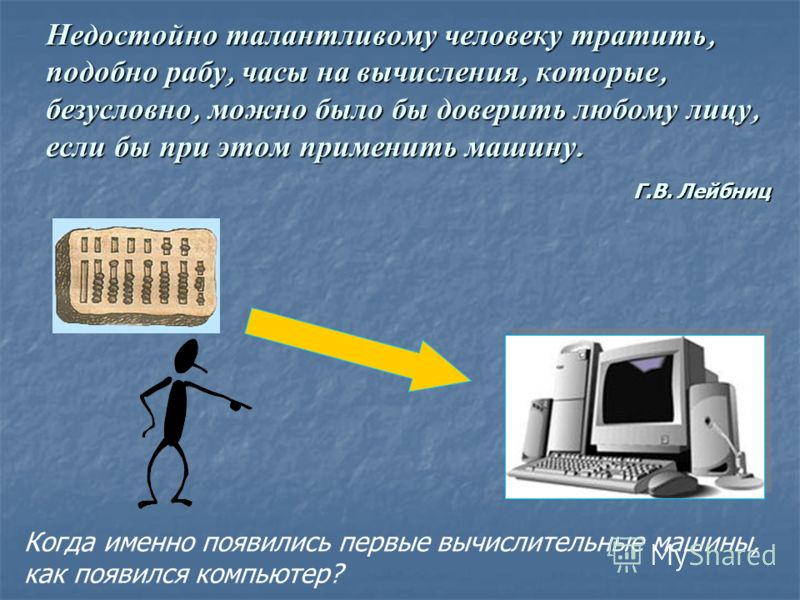 Недостойно талантливому человеку тратить, подобно рабу, часы на вычисления, которые, безусловно, можно было бы доверить любому лицу, если бы при этом применить машину. Г.В. Лейбниц Когда именно появились первые вычислительные машины, как появился ком