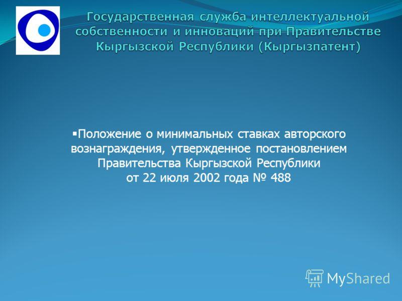 Положение о минимальных ставках авторского вознаграждения, утвержденное постановлением Правительства Кыргызской Республики от 22 июля 2002 года 488