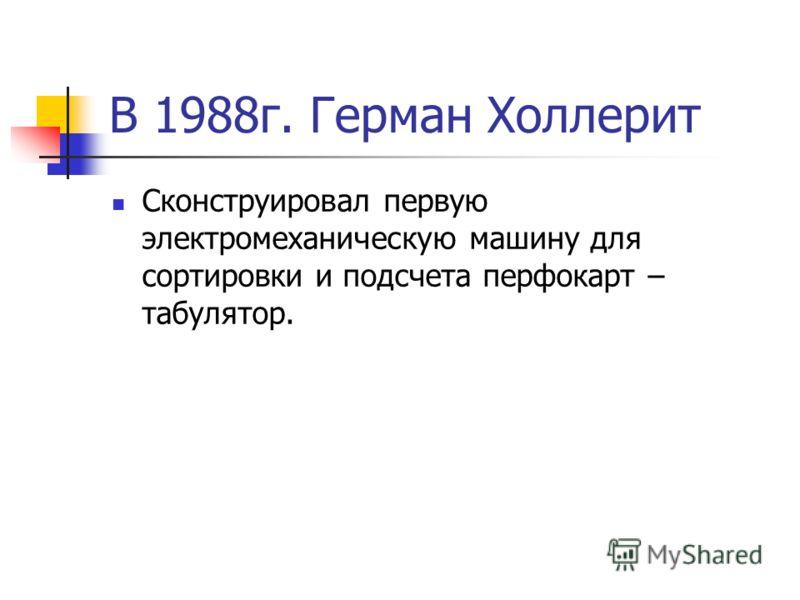 В 1988г. Герман Холлерит Сконструировал первую электромеханическую машину для сортировки и подсчета перфокарт – табулятор.