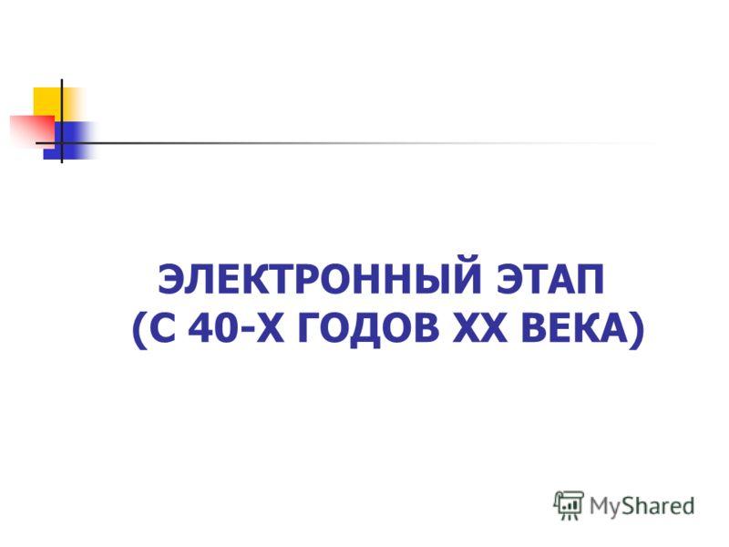 ЭЛЕКТРОННЫЙ ЭТАП (С 40-Х ГОДОВ XX ВЕКА)