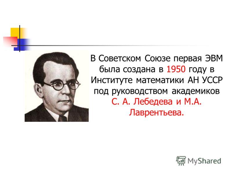 В Советском Союзе первая ЭВМ была создана в 1950 году в Институте математики АН УССР под руководством академиков С. А. Лебедева и М.А. Лаврентьева.