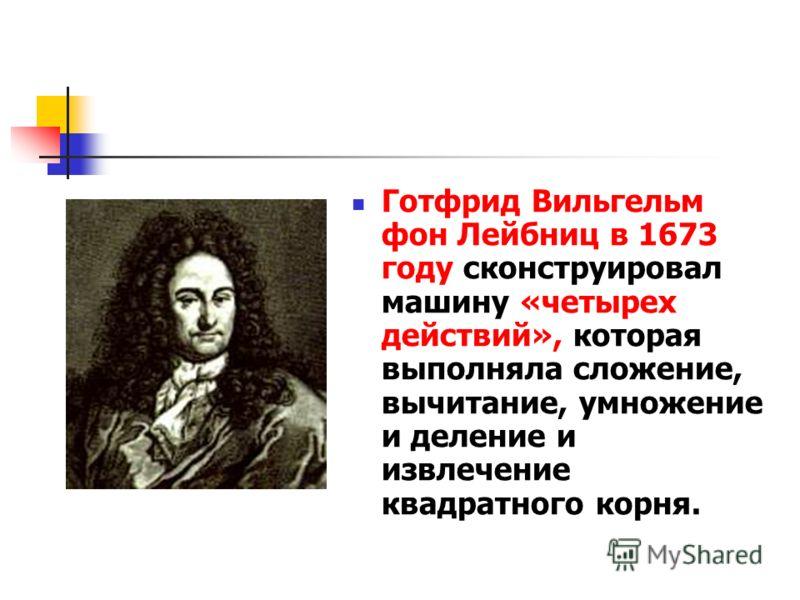 Готфрид Вильгельм фон Лейбниц в 1673 году сконструировал машину «четырех действий», которая выполняла сложение, вычитание, умножение и деление и извлечение квадратного корня.