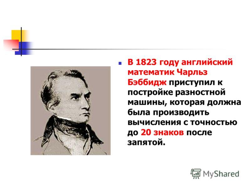 В 1823 году английский математик Чарльз Бэббидж приступил к постройке разностной машины, которая должна была производить вычисления с точностью до 20 знаков после запятой.