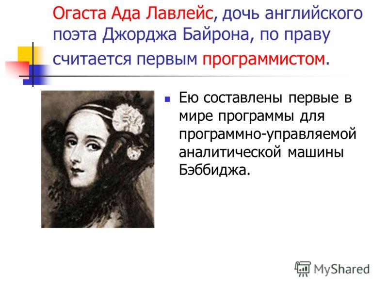 Огаста Ада Лавлейс, дочь английского поэта Джорджа Байрона, по праву считается первым программистом. Ею составлены первые в мире программы для программно-управляемой аналитической машины Бэббиджа.