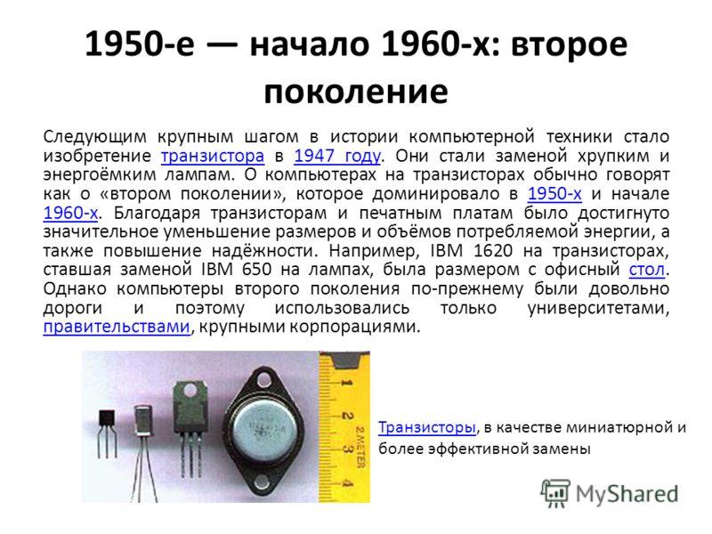 1950-е начало 1960-х: второе поколение Следующим крупным шагом в истории компьютерной техники стало изобретение транзистора в 1947 году. Они стали заменой хрупким и энергоёмким лампам. О компьютерах на транзисторах обычно говорят как о «втором поколе