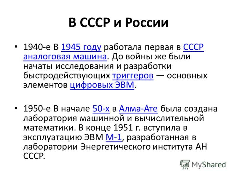 В СССР и России 1940-е В 1945 году работала первая в СССР аналоговая машина. До войны же были начаты исследования и разработки быстродействующих триггеров основных элементов цифровых ЭВМ.1945 годуСССР аналоговая машинатриггеровцифровых ЭВМ 1950-е В н