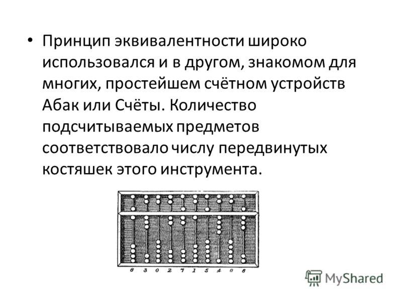 Принцип эквивалентности широко использовался и в другом, знакомом для многих, простейшем счётном устройств Абак или Счёты. Количество подсчитываемых предметов соответствовало числу передвинутых костяшек этого инструмента.