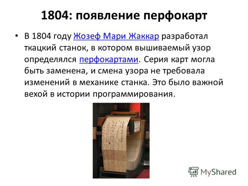 1804: появление перфокарт В 1804 году Жозеф Мари Жаккар разработал ткацкий станок, в котором вышиваемый узор определялся перфокартами. Серия карт могла быть заменена, и смена узора не требовала изменений в механике станка. Это было важной вехой в ист