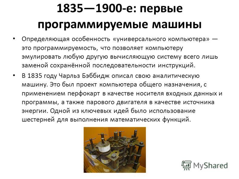 18351900-е: первые программируемые машины Определяющая особенность «универсального компьютера» это программируемость, что позволяет компьютеру эмулировать любую другую вычисляющую систему всего лишь заменой сохранённой последовательности инструкций.
