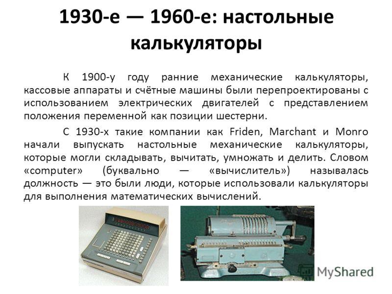 1930-е 1960-е: настольные калькуляторы К 1900-у году ранние механические калькуляторы, кассовые аппараты и счётные машины были перепроектированы с использованием электрических двигателей с представлением положения переменной как позиции шестерни. С 1