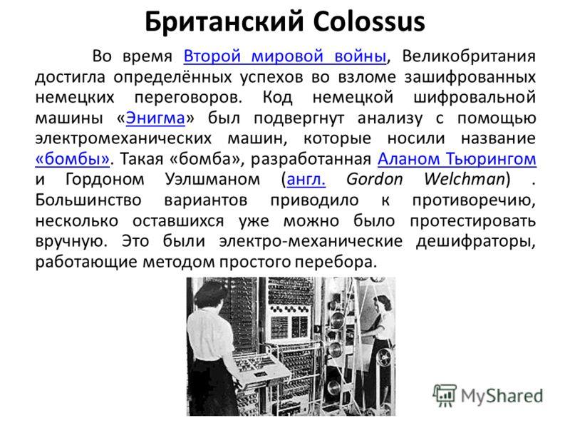 Британский Colossus Во время Второй мировой войны, Великобритания достигла определённых успехов во взломе зашифрованных немецких переговоров. Код немецкой шифровальной машины «Энигма» был подвергнут анализу с помощью электромеханических машин, которы