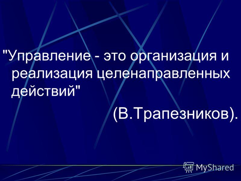Управление - это организация и реализация целенаправленных действий (В.Трапезников).