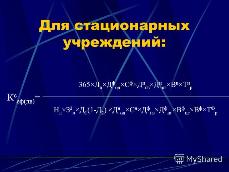 Для стационарных учреждений: К с еф(лв) = 365×Л д ×Д ф од ×С ф ×Д н пз ×Д н пг ×В н ×Т н р Н л ×З 2 л ×Д 1 (1-Д 2 ) ×Д н од ×С н ×Д ф пз ×Д ф пг ×В ф пг ×В ф ×Т Ф р