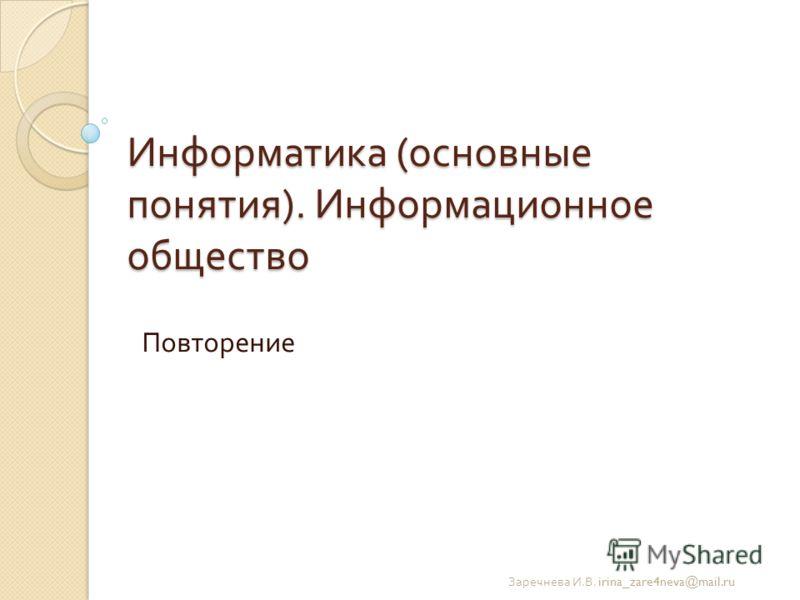 Информатика ( основные понятия ). Информационное общество Повторение Заречнева И. В. irina_zare4neva@mail.ru