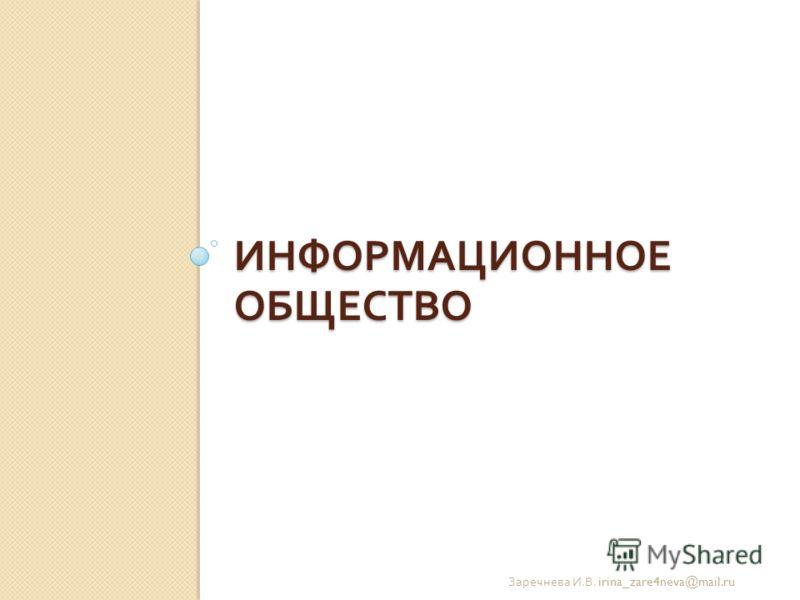 ИНФОРМАЦИОННОЕ ОБЩЕСТВО Заречнева И. В. irina_zare4neva@mail.ru