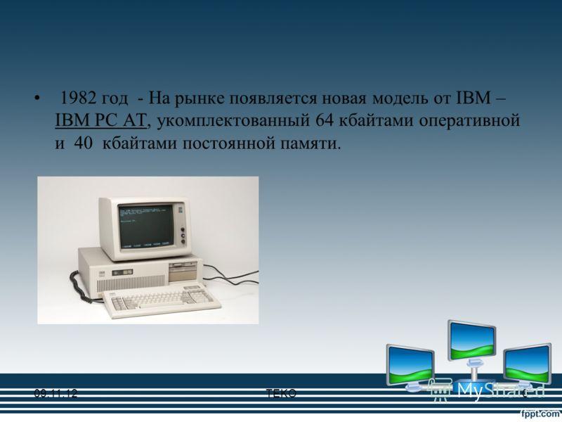 1982 год - На рынке появляется новая модель от IBM – IBM PC AT, укомплектованный 64 кбайтами оперативной и 40 кбайтами постоянной памяти. 09.11.12TEKO10