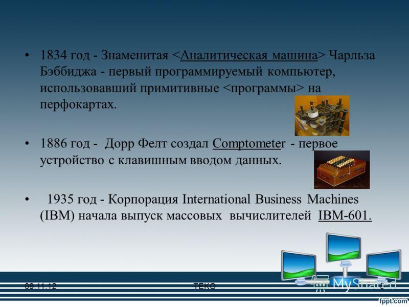 1834 год - Знаменитая Чарльза Бэббиджа - первый программируемый компьютер, использовавший примитивные на перфокартах. 1886 год - Дорр Фелт создал Comptometer - первое устройство с клавишным вводом данных. 1935 год - Корпорация International Business