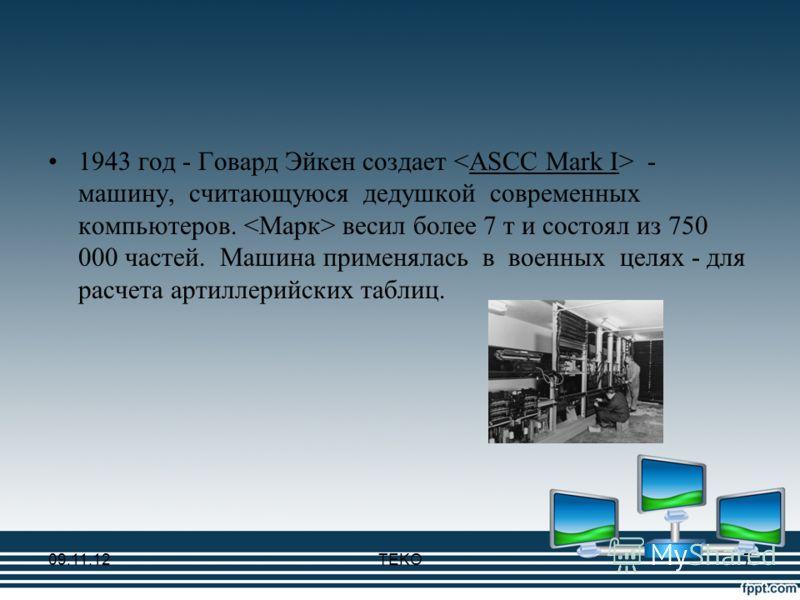 1943 год - Говард Эйкен создает - машину, считающуюся дедушкой современных компьютеров. весил более 7 т и состоял из 750 000 частей. Машина применялась в военных целях - для расчета артиллерийских таблиц. 09.11.12TEKO7