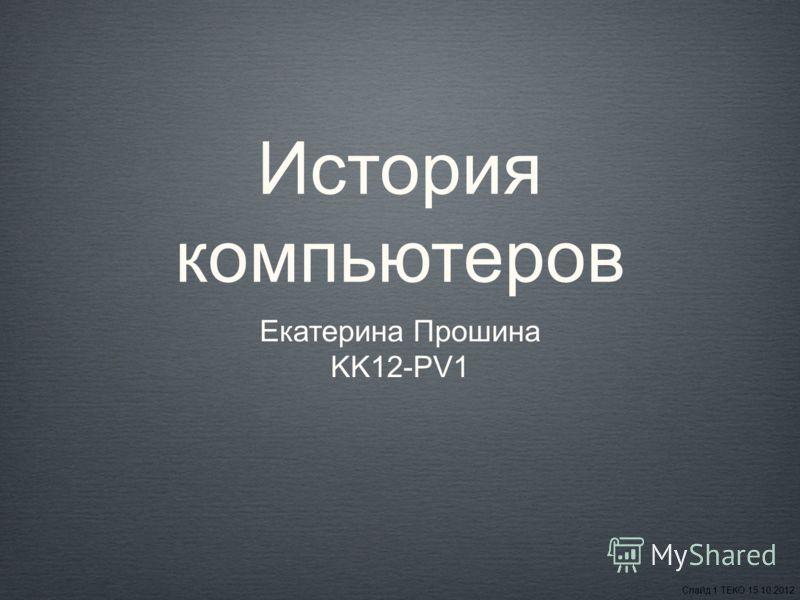 История компьютеров Екатерина Прошина KK12-PV1 Слайд 1 ТЕКО 15.10.2012
