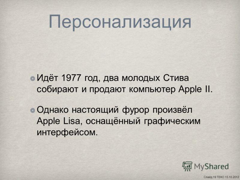Персонализация Идёт 1977 год, два молодых Стива собирают и продают компьютер Apple II. Однако настоящий фурор произвёл Apple Lisa, оснащённый графическим интерфейсом. Слайд 19 ТЕКО 15.10.2012