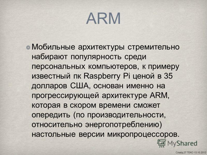 ARM Мобильные архитектуры стремительно набирают популярность среди персональных компьютеров, к примеру известный пк Raspberry Pi ценой в 35 долларов США, основан именно на прогрессирующей архитектуре ARM, которая в скором времени сможет опередить (по
