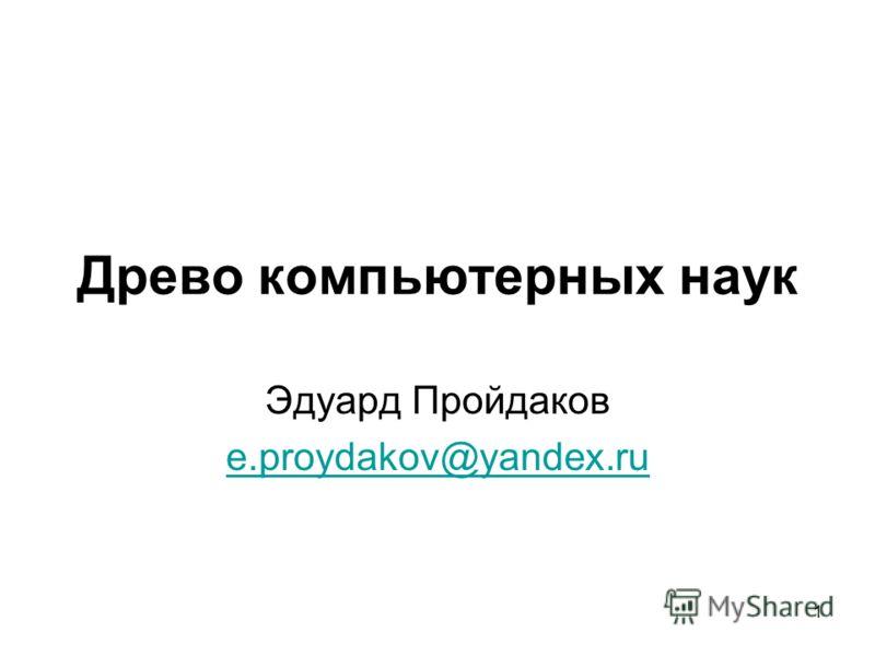 Древо компьютерных наук Эдуард Пройдаков e.proydakov@yandex.ru 1