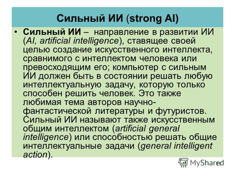 Сильный ИИ (strong AI) Сильный ИИ – направление в развитии ИИ (AI, artificial intelligence), ставящее своей целью создание искусственного интеллекта, сравнимого с интеллектом человека или превосходящим его; компьютер с сильным ИИ должен быть в состоя