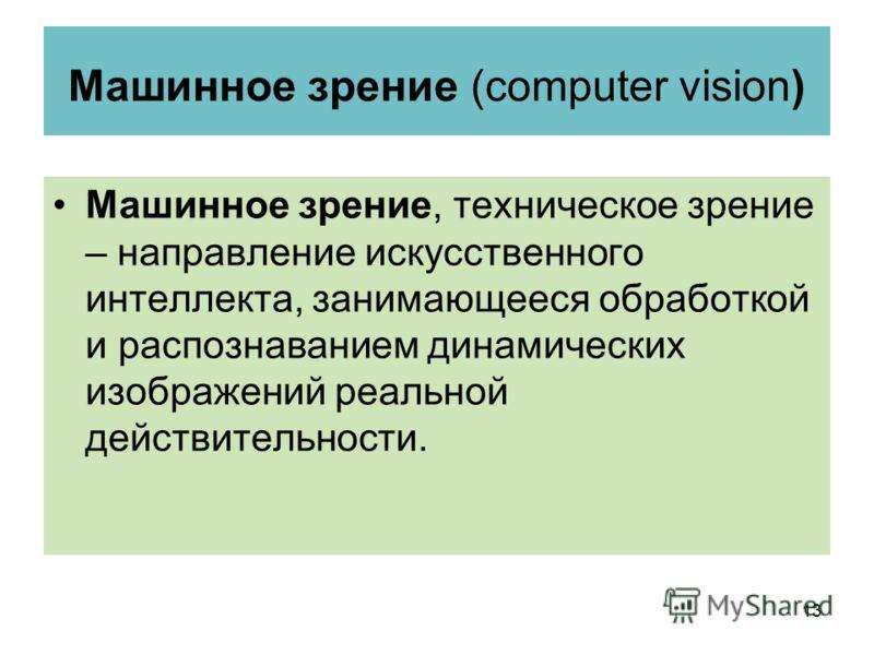 Машинное зрение (computer vision) Машинное зрение, техническое зрение – направление искусственного интеллекта, занимающееся обработкой и распознаванием динамических изображений реальной действительности. 13